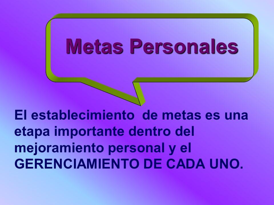 Metas Personales El establecimiento de metas es una etapa importante dentro del mejoramiento personal y el GERENCIAMIENTO DE CADA UNO.