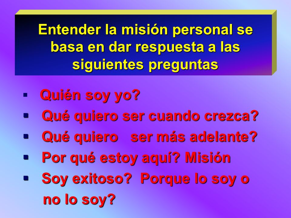 Entender la misión personal se basa en dar respuesta a las siguientes preguntas Quién soy yo? Qué quiero ser cuando crezca? Qué quiero ser cuando crez