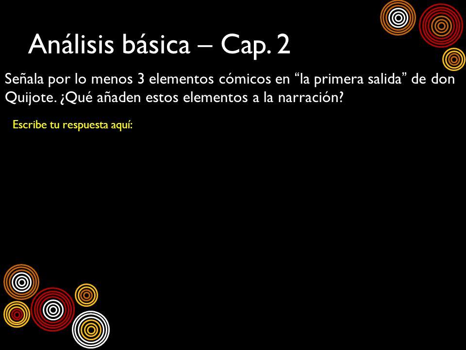Análisis básica – Cap. 2 Señala por lo menos 3 elementos cómicos en la primera salida de don Quijote. ¿Qué añaden estos elementos a la narración? Escr
