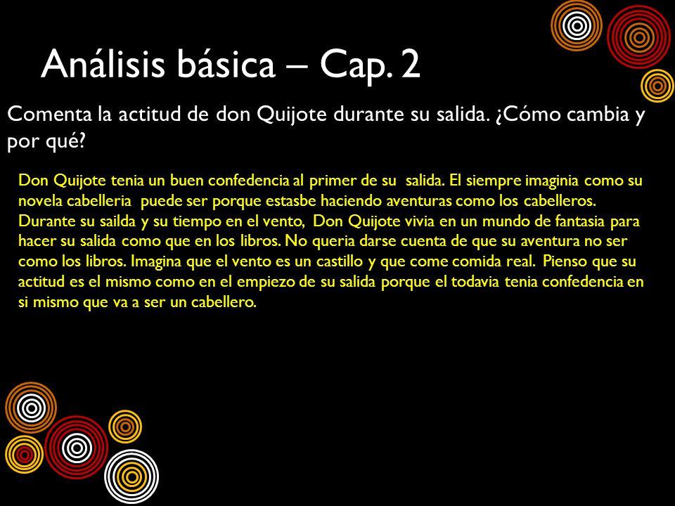 Análisis básica – Cap. 2 Comenta la actitud de don Quijote durante su salida. ¿Cómo cambia y por qué? Don Quijote tenia un buen confedencia al primer