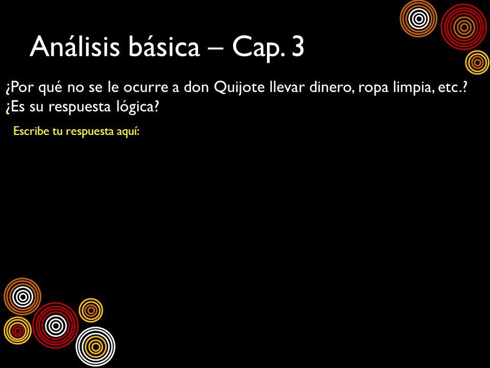 Análisis básica – Cap. 3 ¿Por qué no se le ocurre a don Quijote llevar dinero, ropa limpia, etc.? ¿Es su respuesta lógica? Escribe tu respuesta aquí: