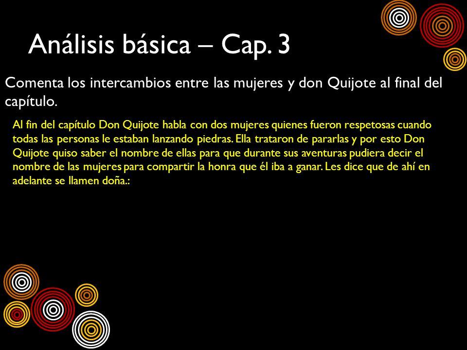Análisis básica – Cap. 3 Comenta los intercambios entre las mujeres y don Quijote al final del capítulo. Al fin del capítulo Don Quijote habla con dos