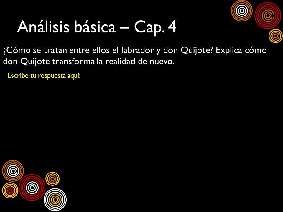 Análisis básica – Cap. 4 ¿Cómo se tratan entre ellos el labrador y don Quijote? Explica cómo don Quijote transforma la realidad de nuevo. Escribe tu r