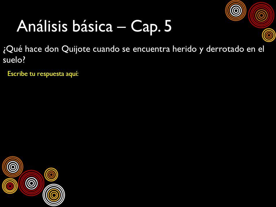 Análisis básica – Cap. 5 ¿Qué hace don Quijote cuando se encuentra herido y derrotado en el suelo? Escribe tu respuesta aquí: