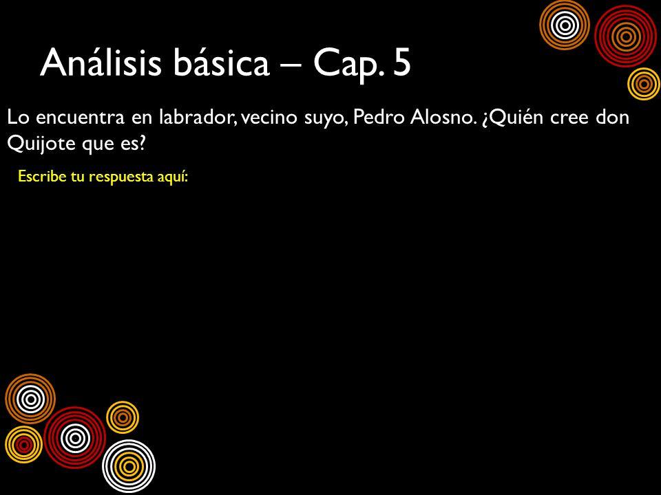 Análisis básica – Cap. 5 Lo encuentra en labrador, vecino suyo, Pedro Alosno. ¿Quién cree don Quijote que es? Escribe tu respuesta aquí: