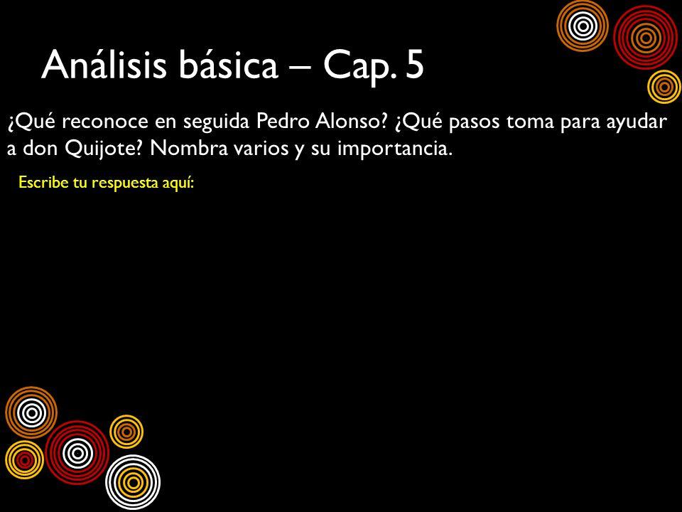 Análisis básica – Cap. 5 ¿Qué reconoce en seguida Pedro Alonso? ¿Qué pasos toma para ayudar a don Quijote? Nombra varios y su importancia. Escribe tu