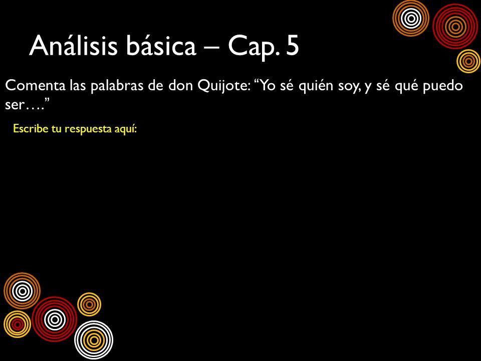 Análisis básica – Cap. 5 Comenta las palabras de don Quijote: Yo sé quién soy, y sé qué puedo ser…. Escribe tu respuesta aquí: