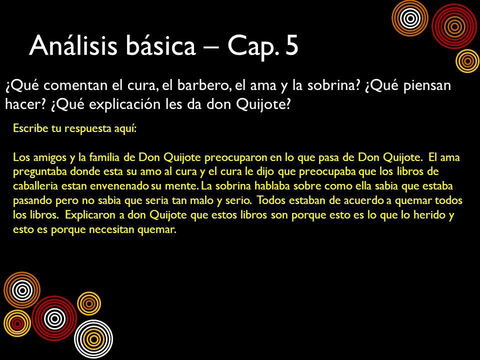 Análisis básica – Cap. 5 ¿Qué comentan el cura, el barbero, el ama y la sobrina? ¿Qué piensan hacer? ¿Qué explicación les da don Quijote? Escribe tu r