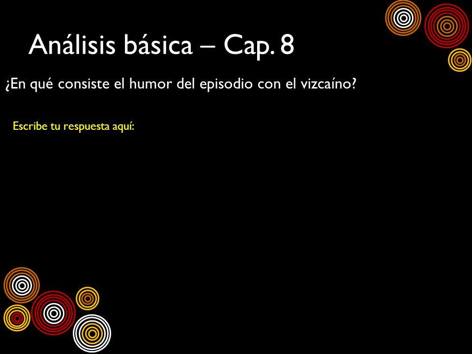 Análisis básica – Cap. 8 ¿En qué consiste el humor del episodio con el vizcaíno? Escribe tu respuesta aquí: