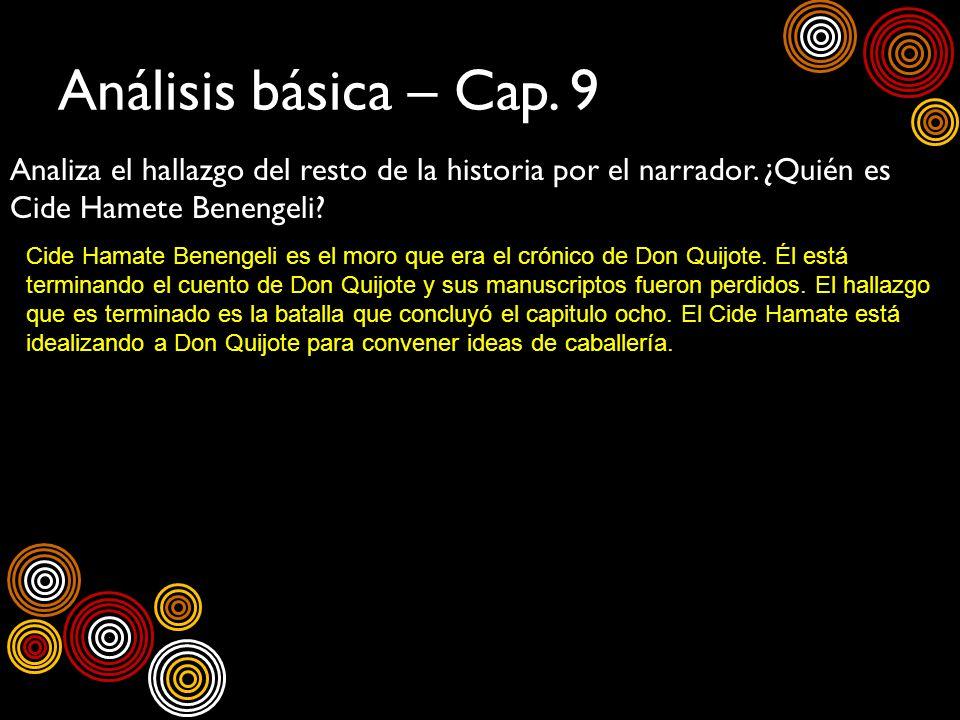 Análisis básica – Cap. 9 Analiza el hallazgo del resto de la historia por el narrador. ¿Quién es Cide Hamete Benengeli? Cide Hamate Benengeli es el mo
