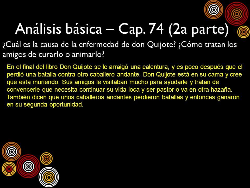 Análisis básica – Cap. 74 (2a parte) ¿Cuál es la causa de la enfermedad de don Quijote? ¿Cómo tratan los amigos de curarlo o animarlo? En el final del