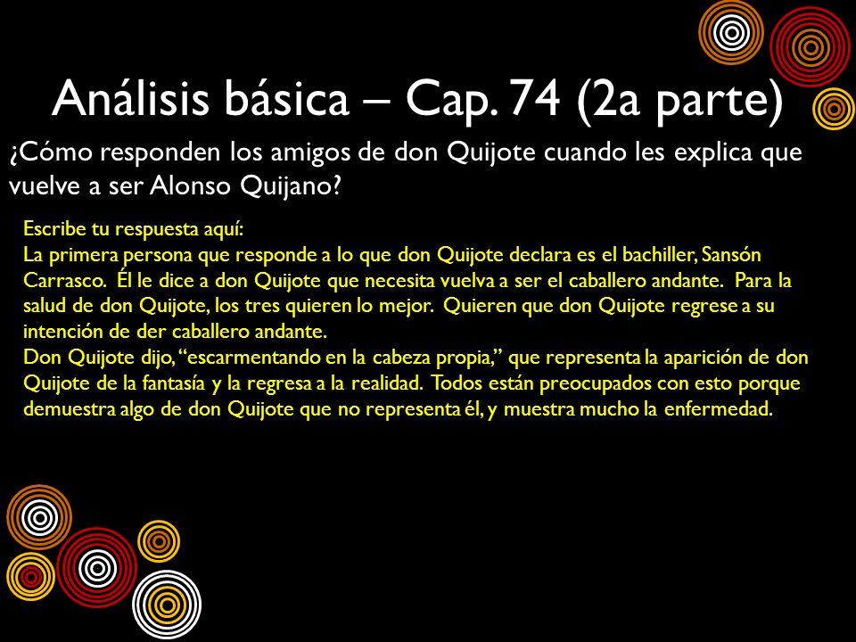 Análisis básica – Cap. 74 (2a parte) ¿Cómo responden los amigos de don Quijote cuando les explica que vuelve a ser Alonso Quijano? Escribe tu respuest