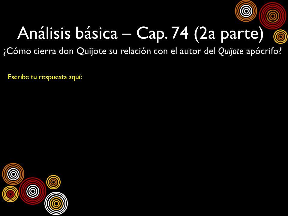 Análisis básica – Cap. 74 (2a parte) ¿Cómo cierra don Quijote su relación con el autor del Quijote apócrifo? Escribe tu respuesta aquí: