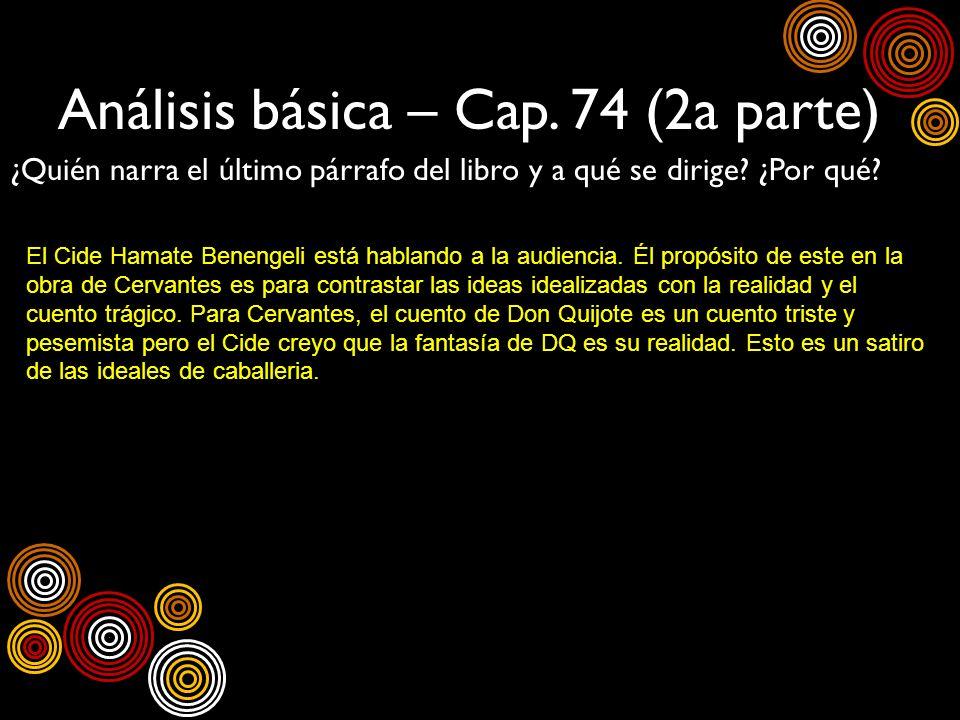 Análisis básica – Cap. 74 (2a parte) ¿Quién narra el último párrafo del libro y a qué se dirige? ¿Por qué? El Cide Hamate Benengeli está hablando a la