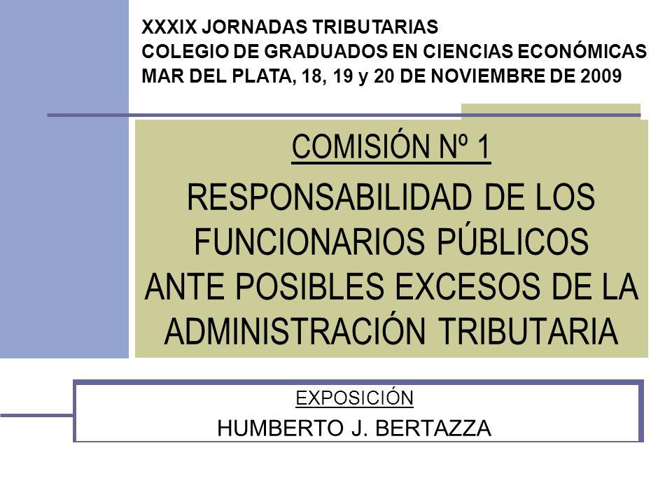 COMISIÓN Nº 1 RESPONSABILIDAD DE LOS FUNCIONARIOS PÚBLICOS ANTE POSIBLES EXCESOS DE LA ADMINISTRACIÓN TRIBUTARIA EXPOSICIÓN HUMBERTO J.