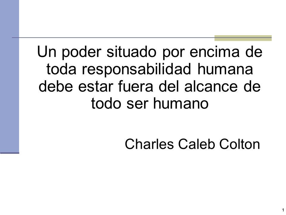 1 Un poder situado por encima de toda responsabilidad humana debe estar fuera del alcance de todo ser humano Charles Caleb Colton