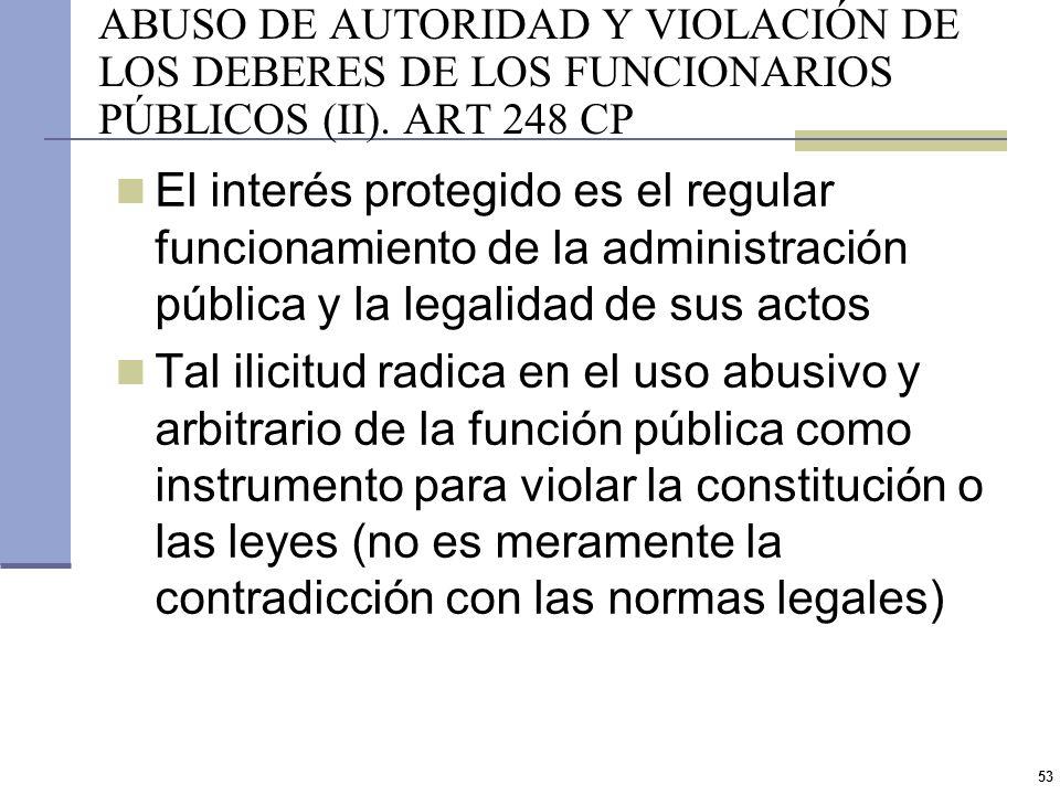 52 ABUSO DE AUTORIDAD Y VIOLACIÓN DE LOS DEBERES DE LOS FUNCIONARIOS PÚBLICOS (I). ART 248 CP Prisión de 1 mes a 2 años e inhabilitación especial por