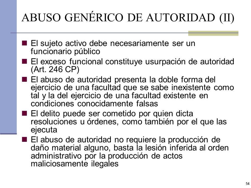 53 ABUSO DE AUTORIDAD Y VIOLACIÓN DE LOS DEBERES DE LOS FUNCIONARIOS PÚBLICOS (II). ART 248 CP El interés protegido es el regular funcionamiento de la