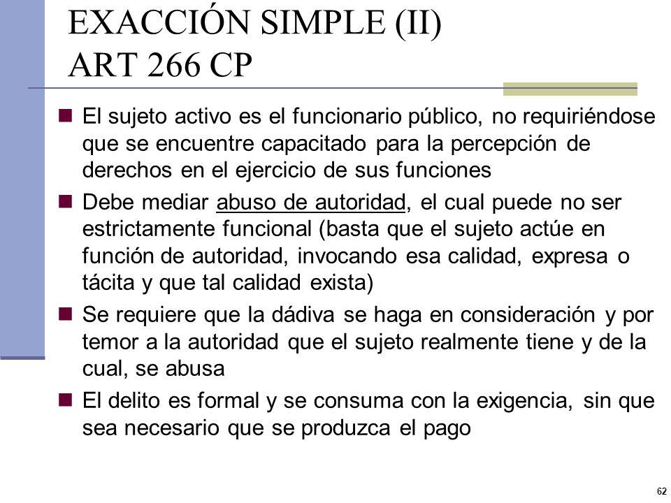61 EXACCIÓN SIMPLE (I) ART 266 CP Prisión de 1 a 4 años e inhabilitación especial de 1 a 5 años Funcionario público que, abusando de su cargo, solicit