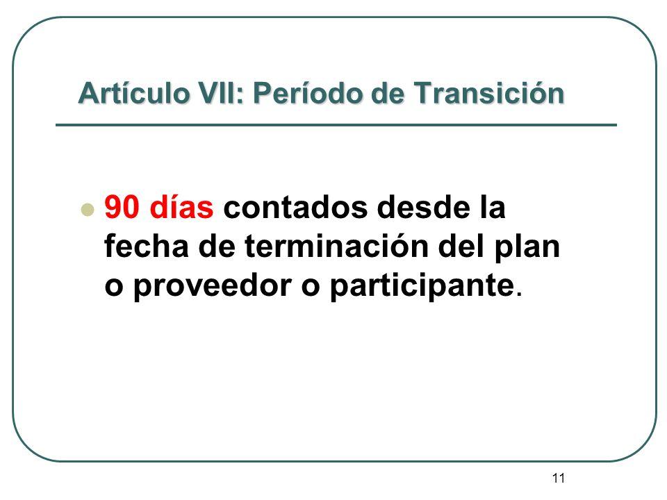 11 Artículo VII: Período de Transición 90 días contados desde la fecha de terminación del plan o proveedor o participante.