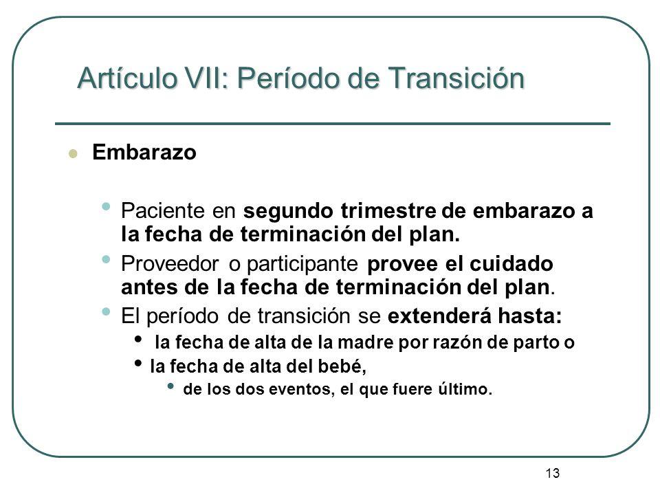 13 Artículo VII: Período de Transición Embarazo Paciente en segundo trimestre de embarazo a la fecha de terminación del plan. Proveedor o participante