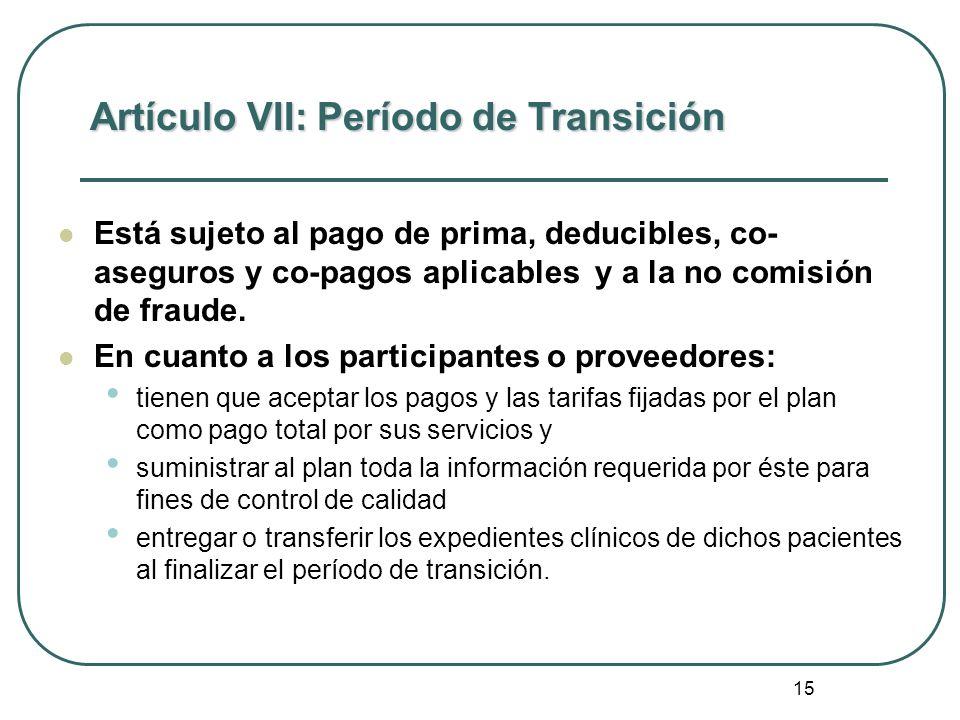 15 Artículo VII: Período de Transición Está sujeto al pago de prima, deducibles, co- aseguros y co-pagos aplicables y a la no comisión de fraude. En c