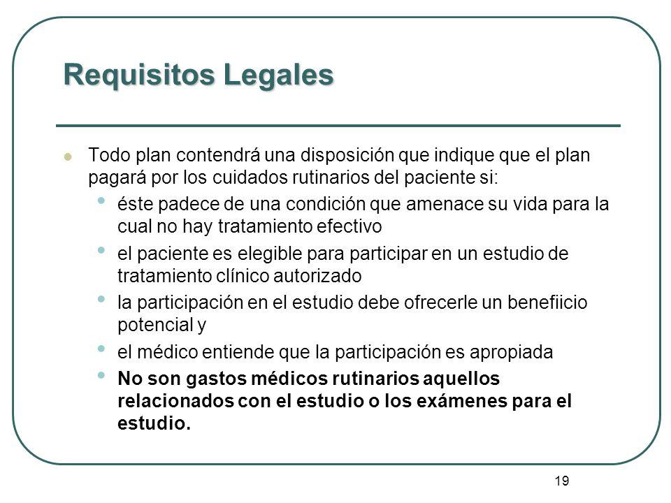 19 Requisitos Legales Todo plan contendrá una disposición que indique que el plan pagará por los cuidados rutinarios del paciente si: éste padece de u