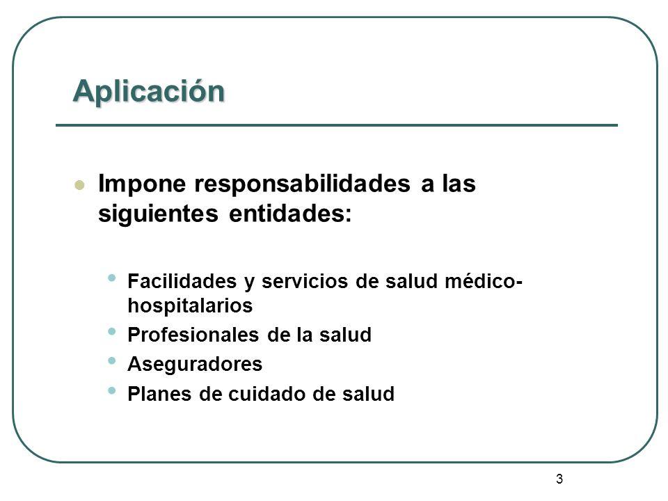 3 Aplicación Impone responsabilidades a las siguientes entidades: Facilidades y servicios de salud médico- hospitalarios Profesionales de la salud Ase