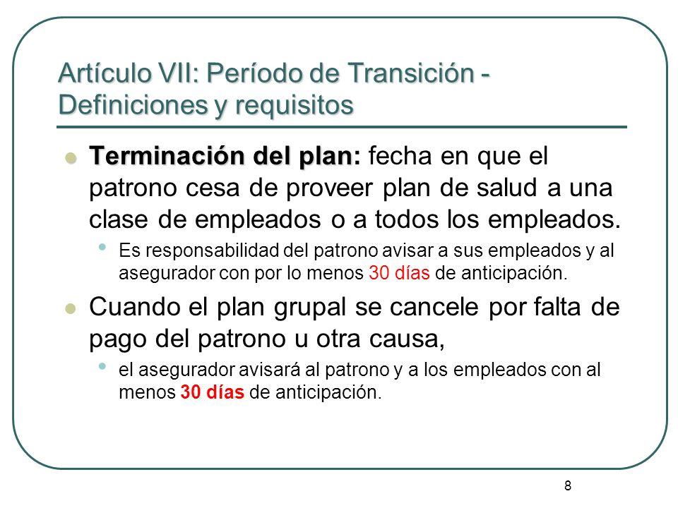 8 Artículo VII: Período de Transición - Definiciones y requisitos Terminación del plan Terminación del plan: fecha en que el patrono cesa de proveer p