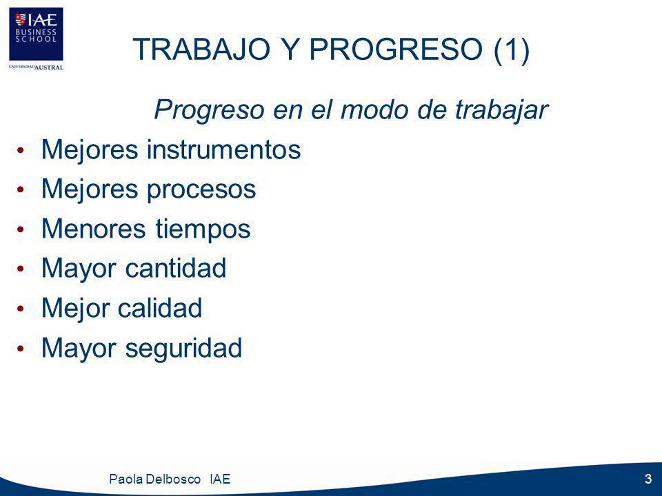 Paola Delbosco IAE 3 TRABAJO Y PROGRESO (1) Progreso en el modo de trabajar Mejores instrumentos Mejores procesos Menores tiempos Mayor cantidad Mejor calidad Mayor seguridad
