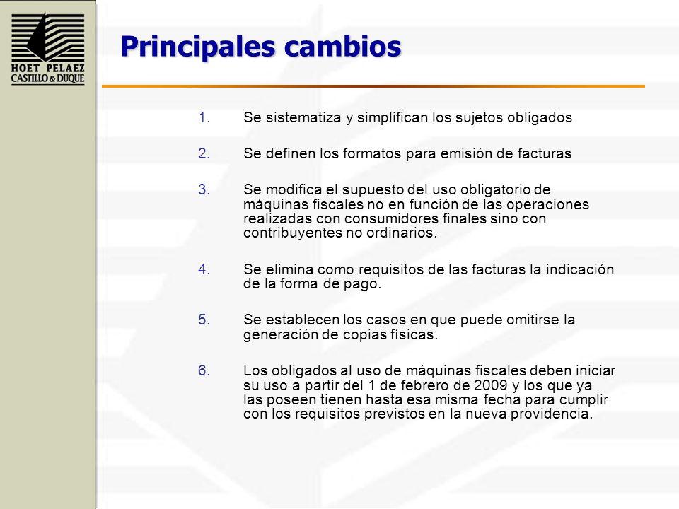 Principales cambios 1.Se sistematiza y simplifican los sujetos obligados 2.Se definen los formatos para emisión de facturas 3.Se modifica el supuesto