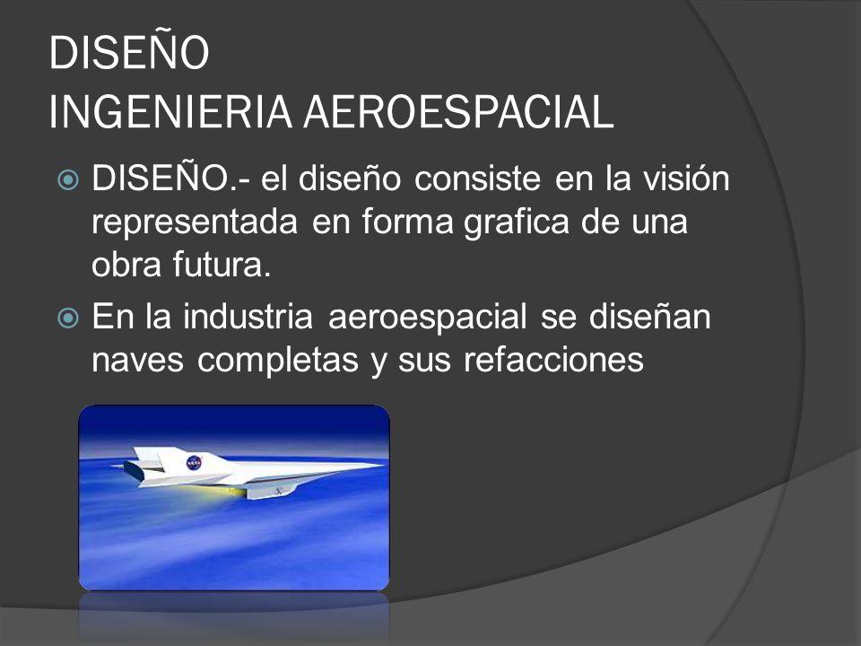DISEÑO INGENIERIA AEROESPACIAL DISEÑO.- el diseño consiste en la visión representada en forma grafica de una obra futura. En la industria aeroespacial