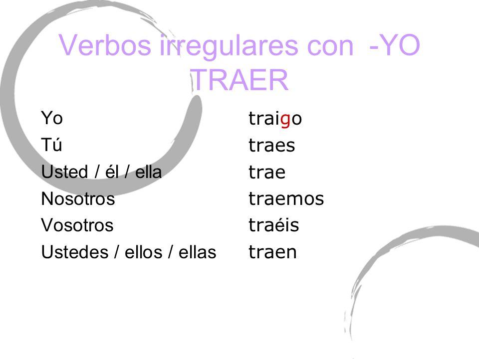 Verbos irregulares con -YO TRAER Yo TúTú Usted / él / ella Nosotros Vosotros Ustedes / ellos / ellas traigo traes trae traemos tra é is traen