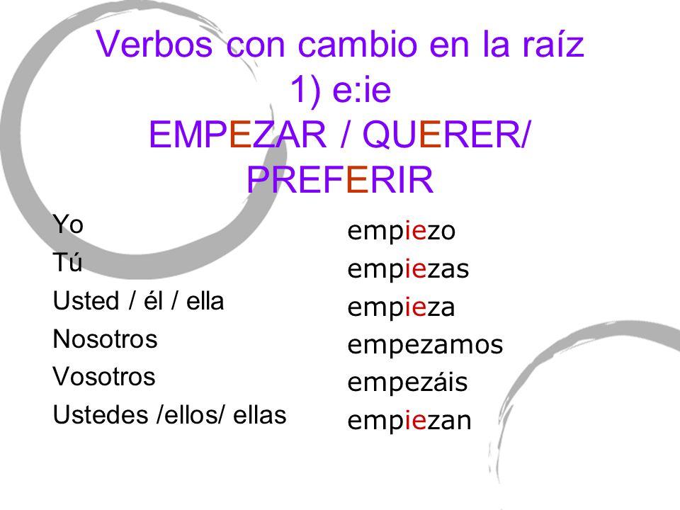 Verbos con cambio en la raíz 1) e:ie EMPEZAR / QUERER/ PREFERIR Yo TúTú Usted / él / ella Nosotros Vosotros Ustedes /ellos/ ellas empiezo empiezas emp