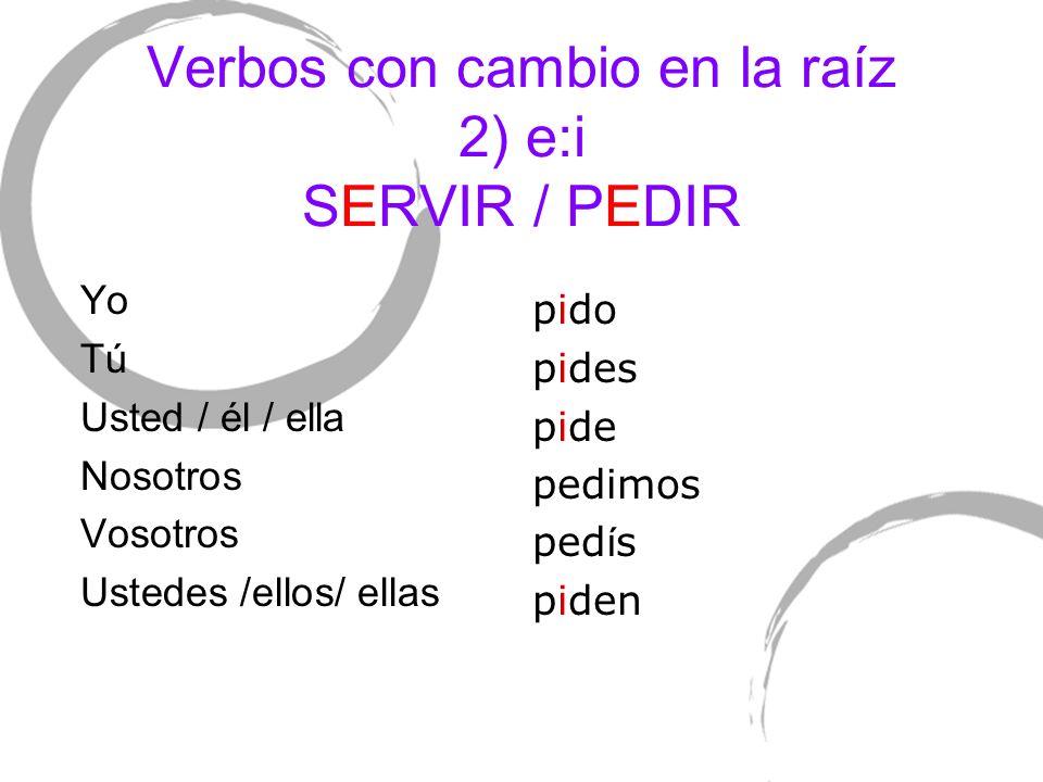 Verbos con cambio en la raíz 2) e:i SERVIR / PEDIR Yo TúTú Usted / él / ella Nosotros Vosotros Ustedes /ellos/ ellas pido pides pide pedimos ped í s p