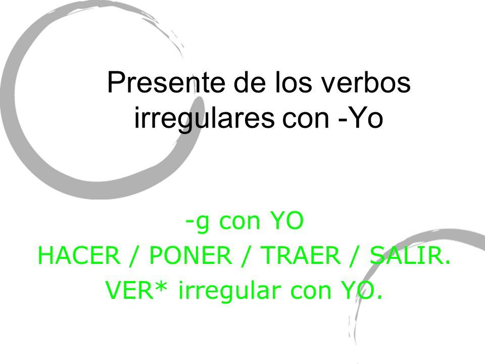 Presente de los verbos irregulares con -Yo -g con YO HACER / PONER / TRAER / SALIR. VER* irregular con YO.