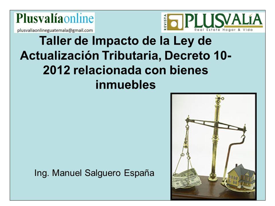 Taller de Impacto de la Ley de Actualización Tributaria, Decreto 10- 2012 relacionada con bienes inmuebles Ing. Manuel Salguero España