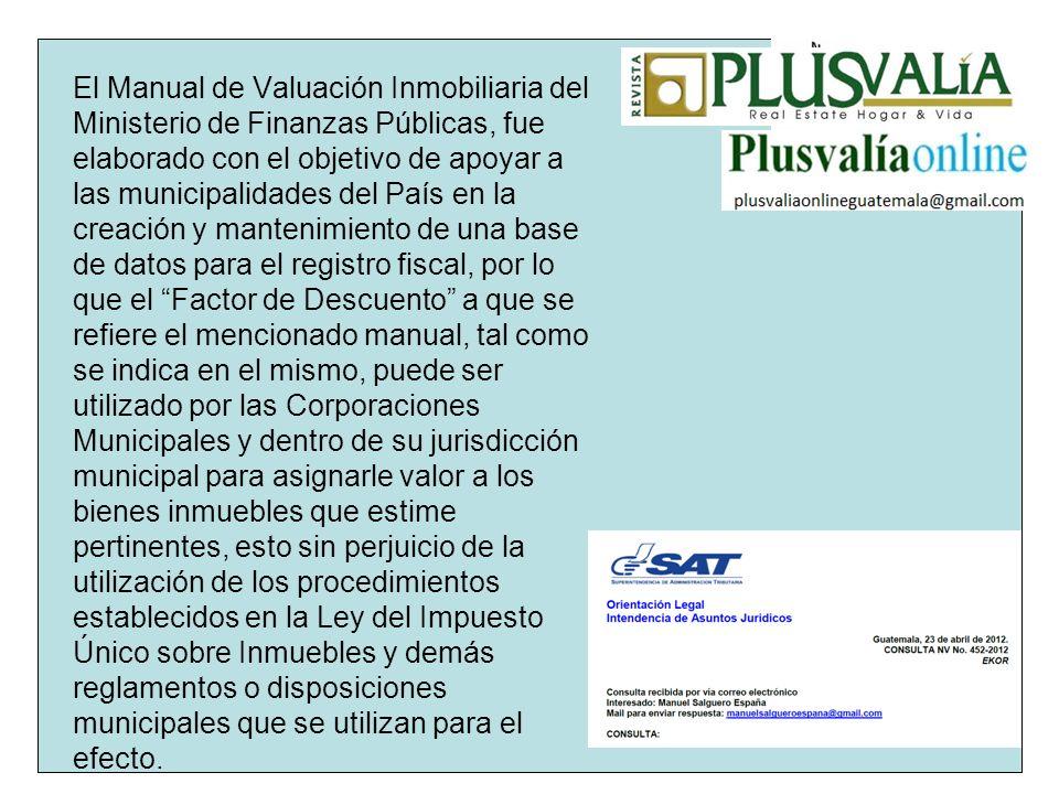 El Manual de Valuación Inmobiliaria del Ministerio de Finanzas Públicas, fue elaborado con el objetivo de apoyar a las municipalidades del País en la