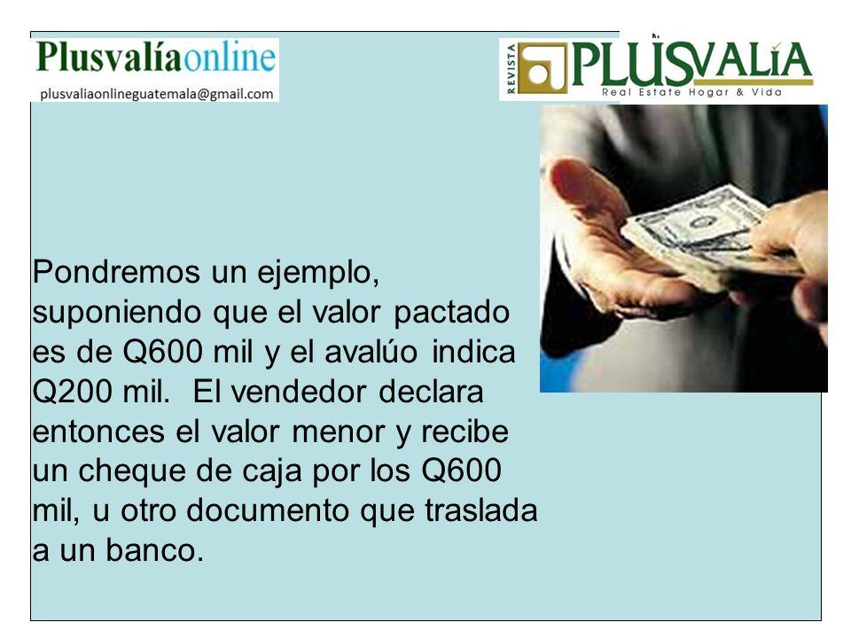 Pondremos un ejemplo, suponiendo que el valor pactado es de Q600 mil y el avalúo indica Q200 mil. El vendedor declara entonces el valor menor y recibe