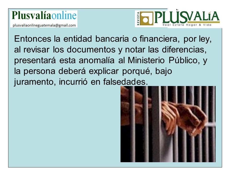 Entonces la entidad bancaria o financiera, por ley, al revisar los documentos y notar las diferencias, presentará esta anomalía al Ministerio Público,