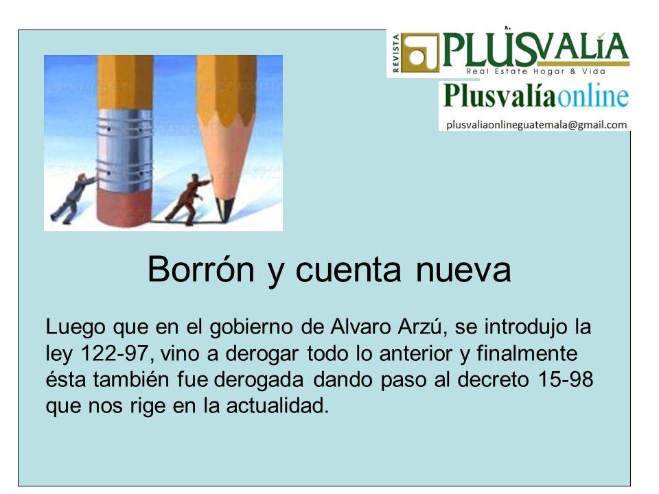 Borrón y cuenta nueva Luego que en el gobierno de Alvaro Arzú, se introdujo la ley 122-97, vino a derogar todo lo anterior y finalmente ésta también f
