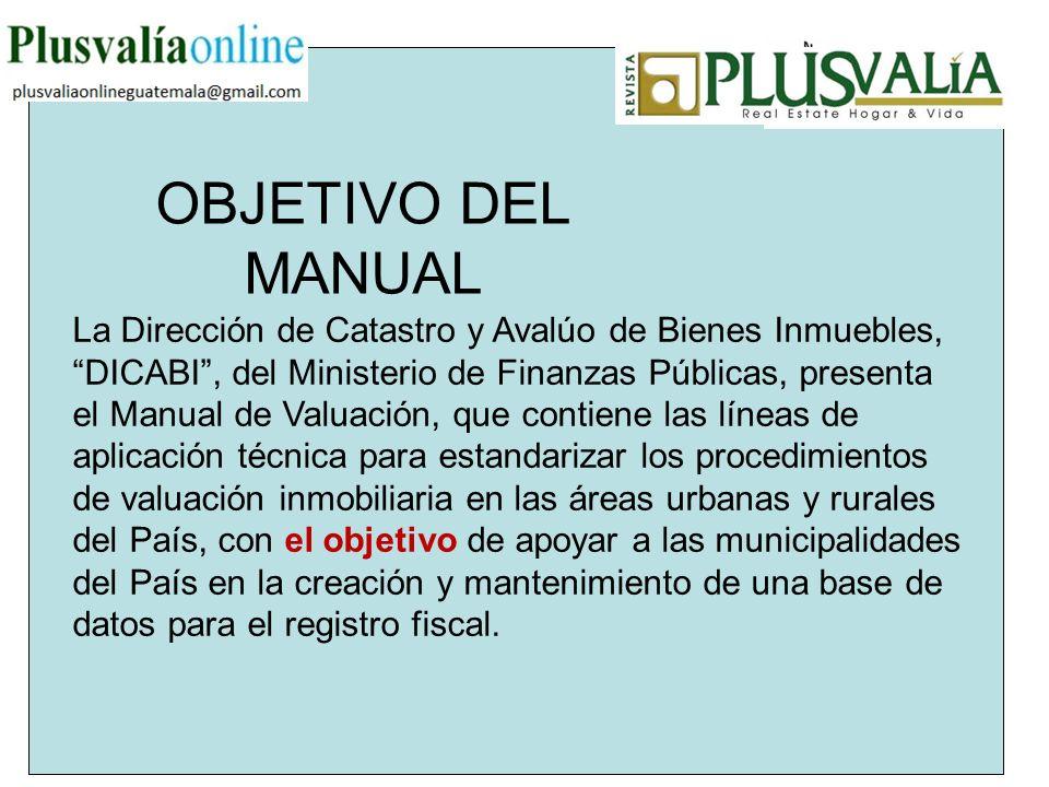 OBJETIVO DEL MANUAL La Dirección de Catastro y Avalúo de Bienes Inmuebles, DICABI, del Ministerio de Finanzas Públicas, presenta el Manual de Valuació