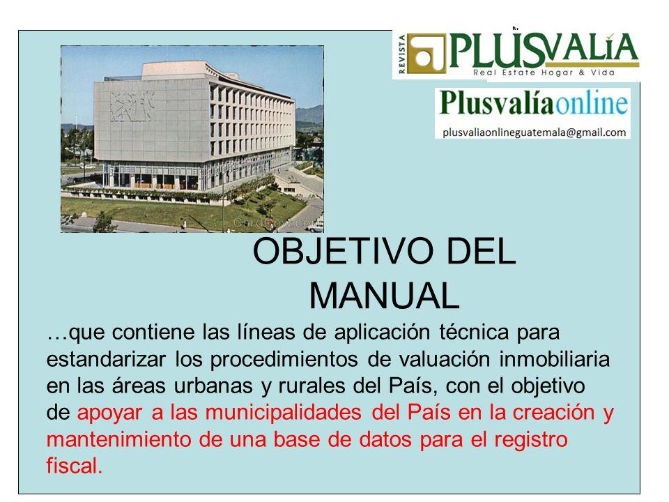 OBJETIVO DEL MANUAL …que contiene las líneas de aplicación técnica para estandarizar los procedimientos de valuación inmobiliaria en las áreas urbanas