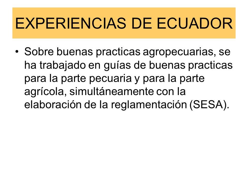 EXPERIENCIAS DE ECUADOR Sobre buenas practicas agropecuarias, se ha trabajado en guías de buenas practicas para la parte pecuaria y para la parte agrícola, simultáneamente con la elaboración de la reglamentación (SESA).