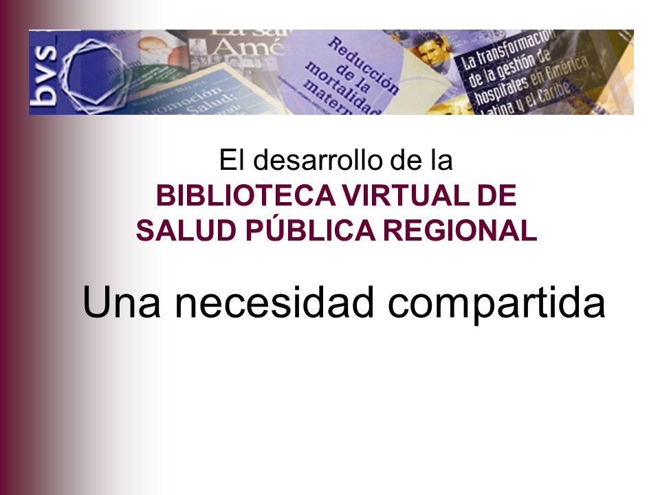 Una necesidad compartida El desarrollo de la BIBLIOTECA VIRTUAL DE SALUD PÚBLICA REGIONAL