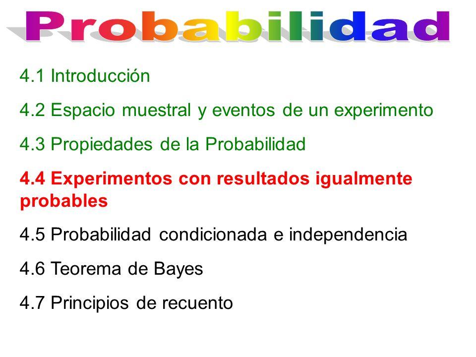 4.1 Introducción 4.2 Espacio muestral y eventos de un experimento 4.3 Propiedades de la Probabilidad 4.4 Experimentos con resultados igualmente probables 4.5 Probabilidad condicionada e independencia 4.6 Teorema de Bayes 4.7 Principios de recuento