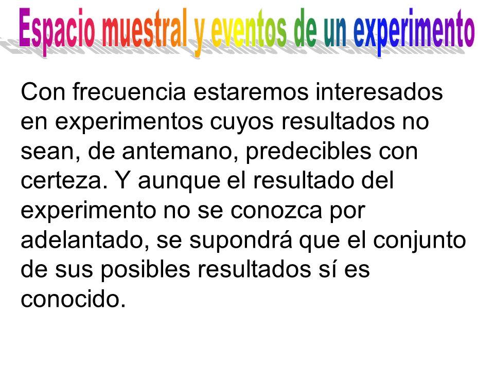 Con frecuencia estaremos interesados en experimentos cuyos resultados no sean, de antemano, predecibles con certeza.
