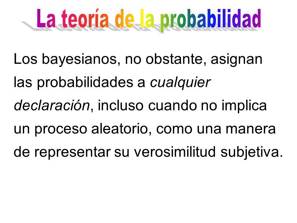 Los bayesianos, no obstante, asignan las probabilidades a cualquier declaración, incluso cuando no implica un proceso aleatorio, como una manera de representar su verosimilitud subjetiva.