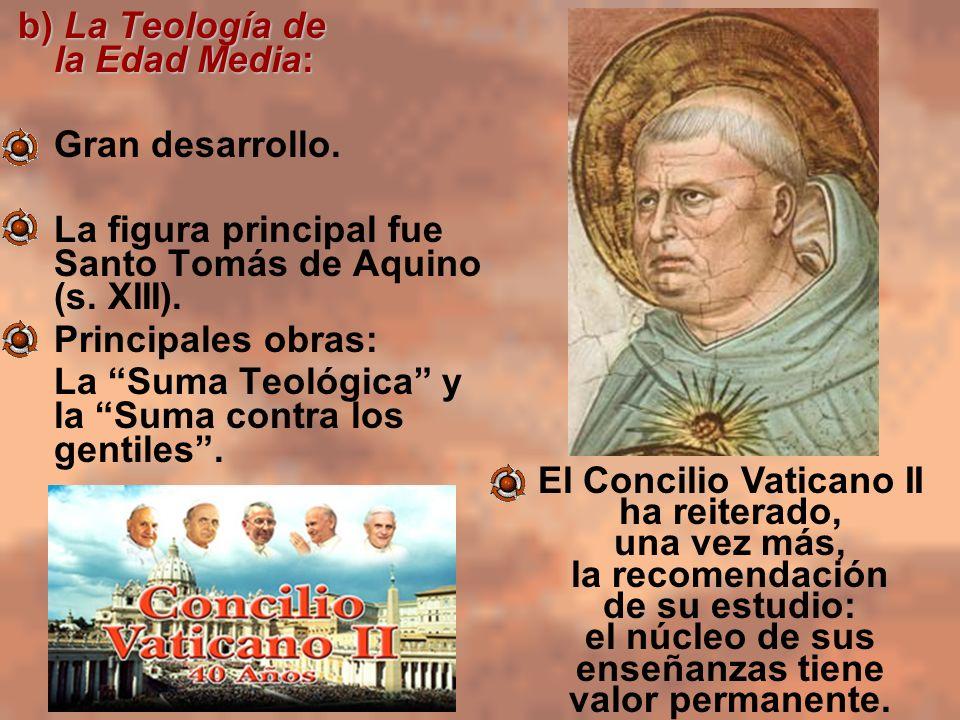 b) La Teología de la Edad Media: Gran desarrollo. La figura principal fue Santo Tomás de Aquino (s. XIII). Principales obras: La Suma Teológica y la S