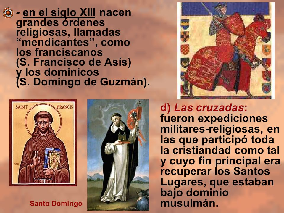 - en el siglo XIII nacen grandes órdenes religiosas, llamadas mendicantes, como los franciscanos (S. Francisco de Asís) y los dominicos (S. Domingo de
